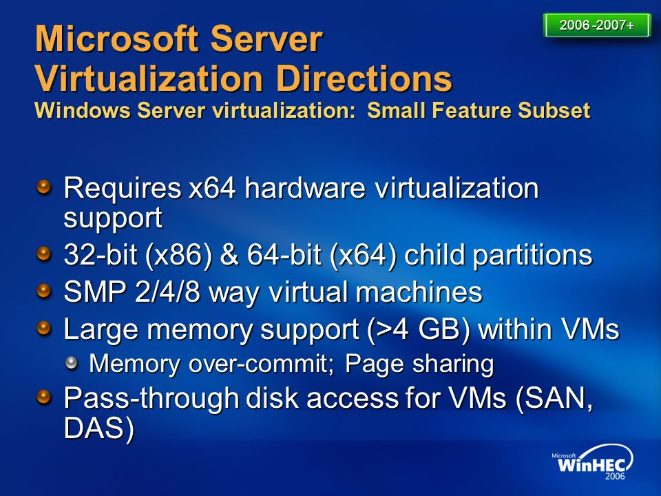Microsoft Server Virtualization Directions Windows Server virtualization: Small Feature Subset Requires x64 hardware virtualization support 32-bit (x8