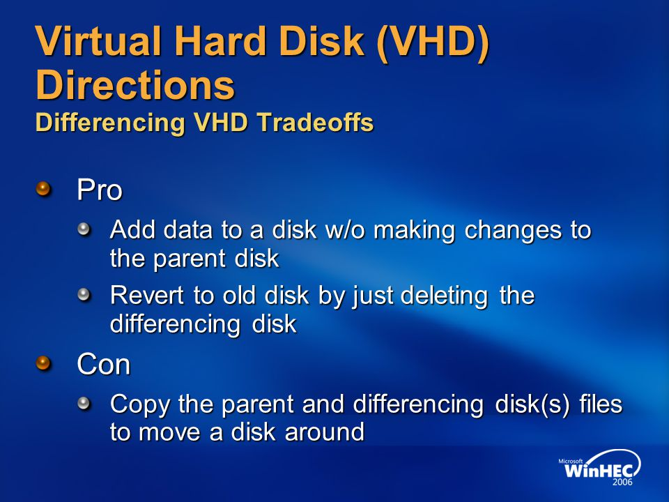 Virtual Hard Disk (VHD) Directions Differencing VHD Tradeoffs Pro Add data to a disk w/o making changes to the parent disk Revert to old disk by just