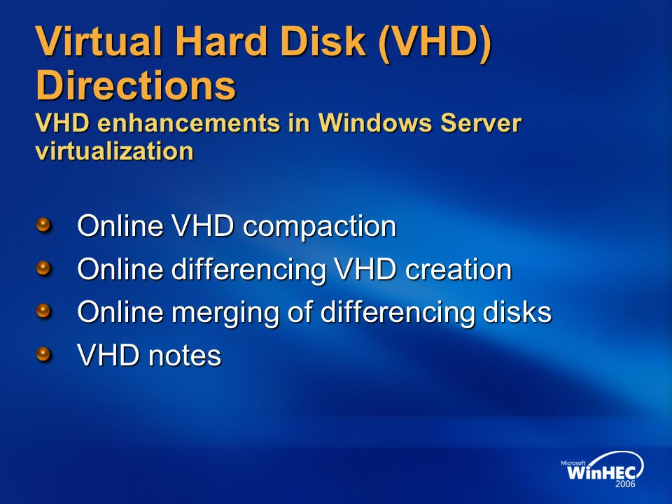 Virtual Hard Disk (VHD) Directions VHD enhancements in Windows Server virtualization Online VHD compaction Online differencing VHD creation Online mer