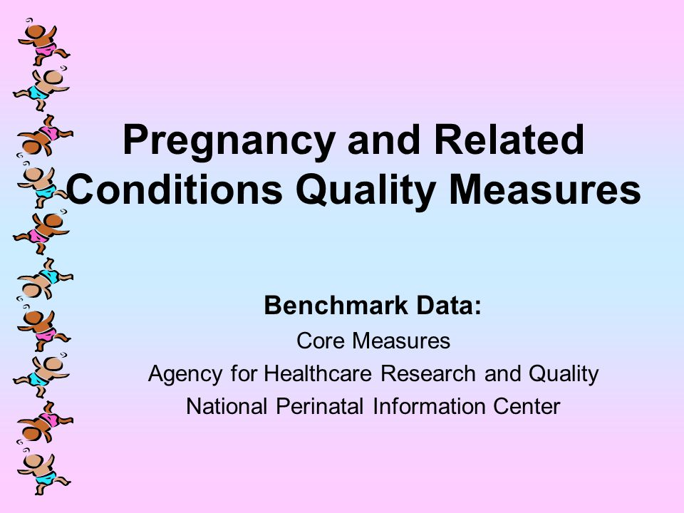 Pregnancy and Related Conditions Quality Measures Benchmark Data: Core Measures Agency for Healthcare Research and Quality National Perinatal Information Center