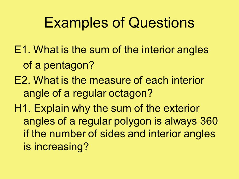 Examples of Questions E1. What is the sum of the interior angles of a pentagon? E2. What is the measure of each interior angle of a regular octagon? H