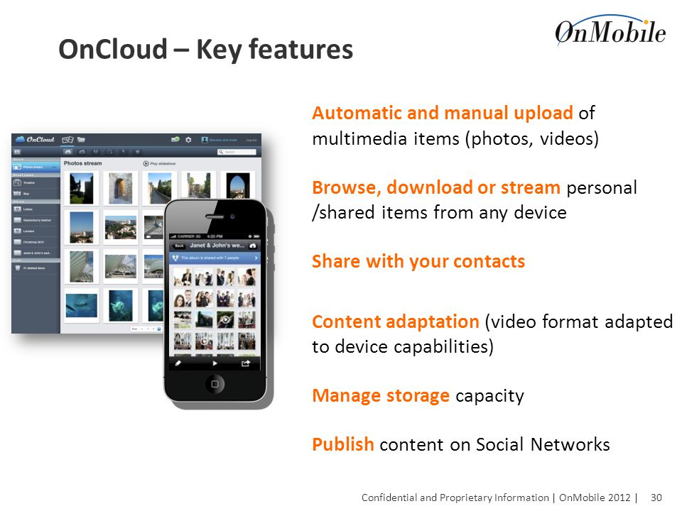 30 Confidential and Proprietary Information | OnMobile 2012 | OnCloud – Key features Automatic and manual upload of multimedia items (photos, videos) Browse, download or stream personal /shared items from any device Share with your contacts Content adaptation (video format adapted to device capabilities) Manage storage capacity Publish content on Social Networks