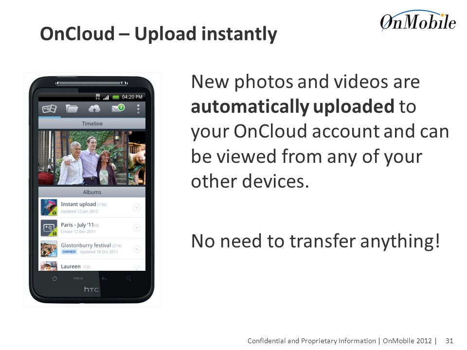 31 Confidential and Proprietary Information | OnMobile 2012 | OnCloud – Upload instantly New photos and videos are automatically uploaded to your OnCloud account and can be viewed from any of your other devices.
