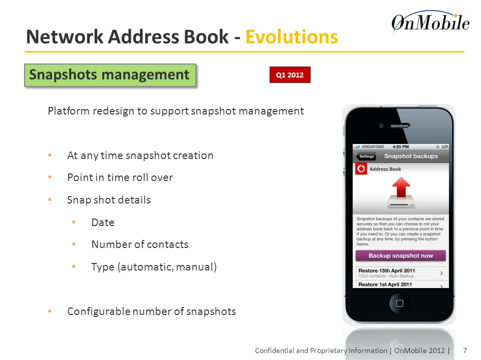 7 Confidential and Proprietary Information | OnMobile 2012 | Network Address Book - Evolutions Platform redesign to support snapshot management At any time snapshot creation Point in time roll over Snap shot details Date Number of contacts Type (automatic, manual) Configurable number of snapshots Snapshots management Q1 2012