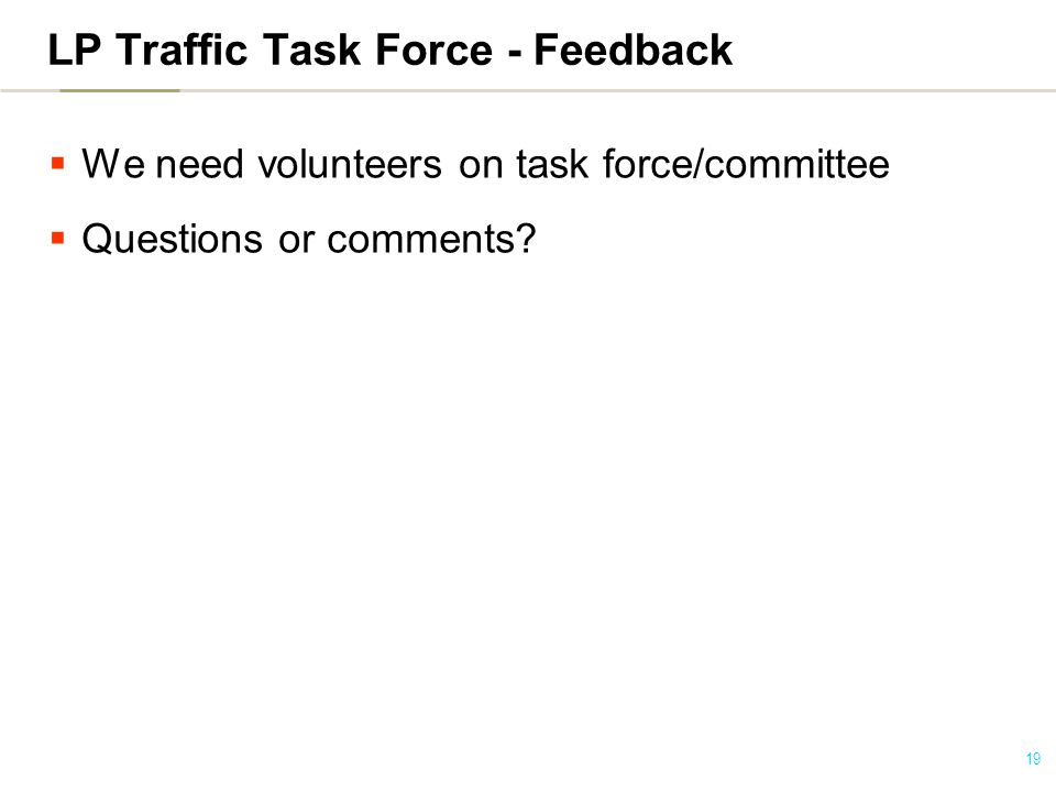 19  We need volunteers on task force/committee  Questions or comments.
