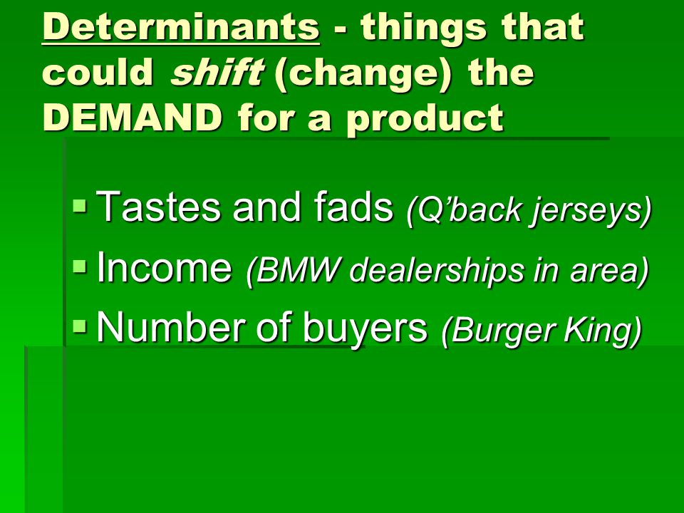 Determinants - things that could shift (change) the DEMAND for a product  Tastes and fads (Q'back jerseys)  Income (BMW dealerships in area)  Numbe