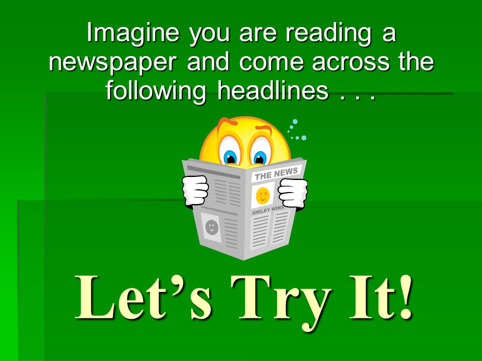 Let's Try It! Imagine you are reading a newspaper and come across the following headlines...