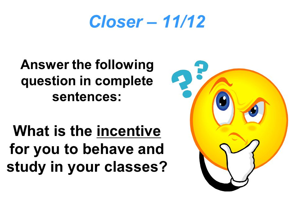 Closer – 11/12 Answer the following question in complete sentences: What is the incentive for you to behave and study in your classes