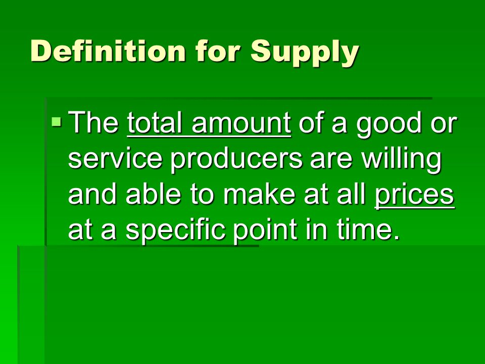 Definition for Supply  The total amount of a good or service producers are willing and able to make at all prices at a specific point in time.
