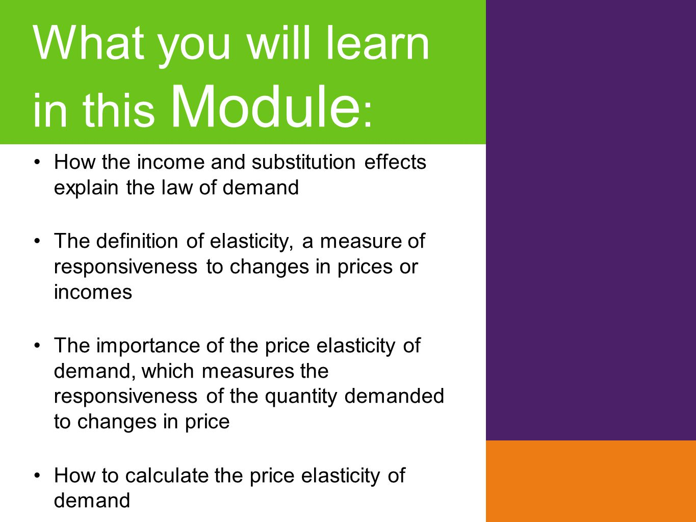 What you will learn in this Module : How the income and substitution effects explain the law of demand The definition of elasticity, a measure of resp