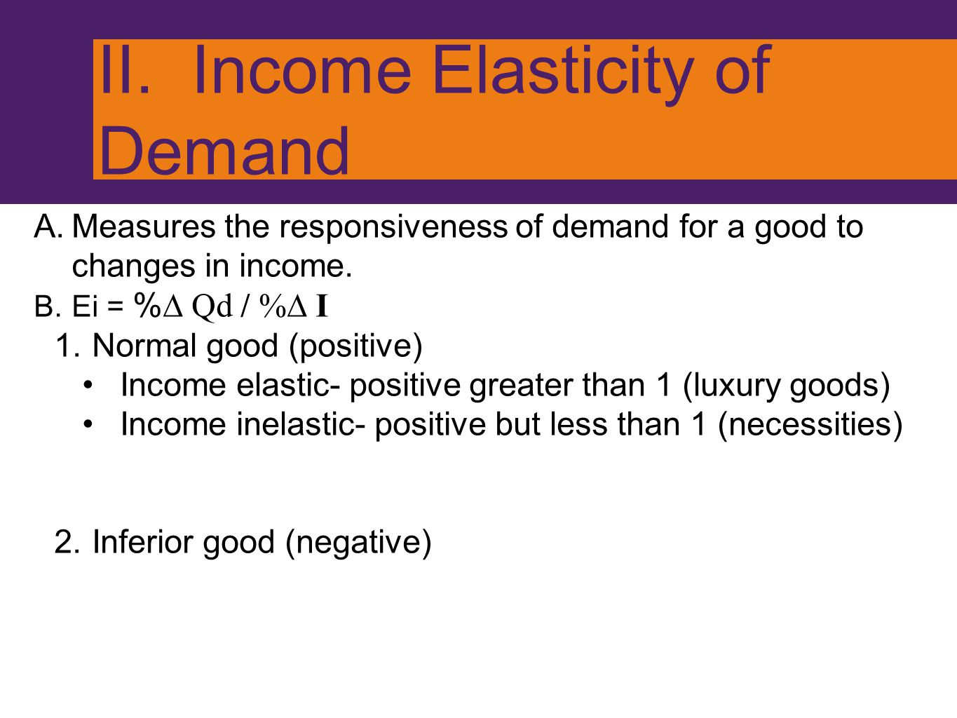 II. Income Elasticity of Demand A.Measures the responsiveness of demand for a good to changes in income. B.Ei = % ∆ Qd / %∆ I 1.Normal good (positive)
