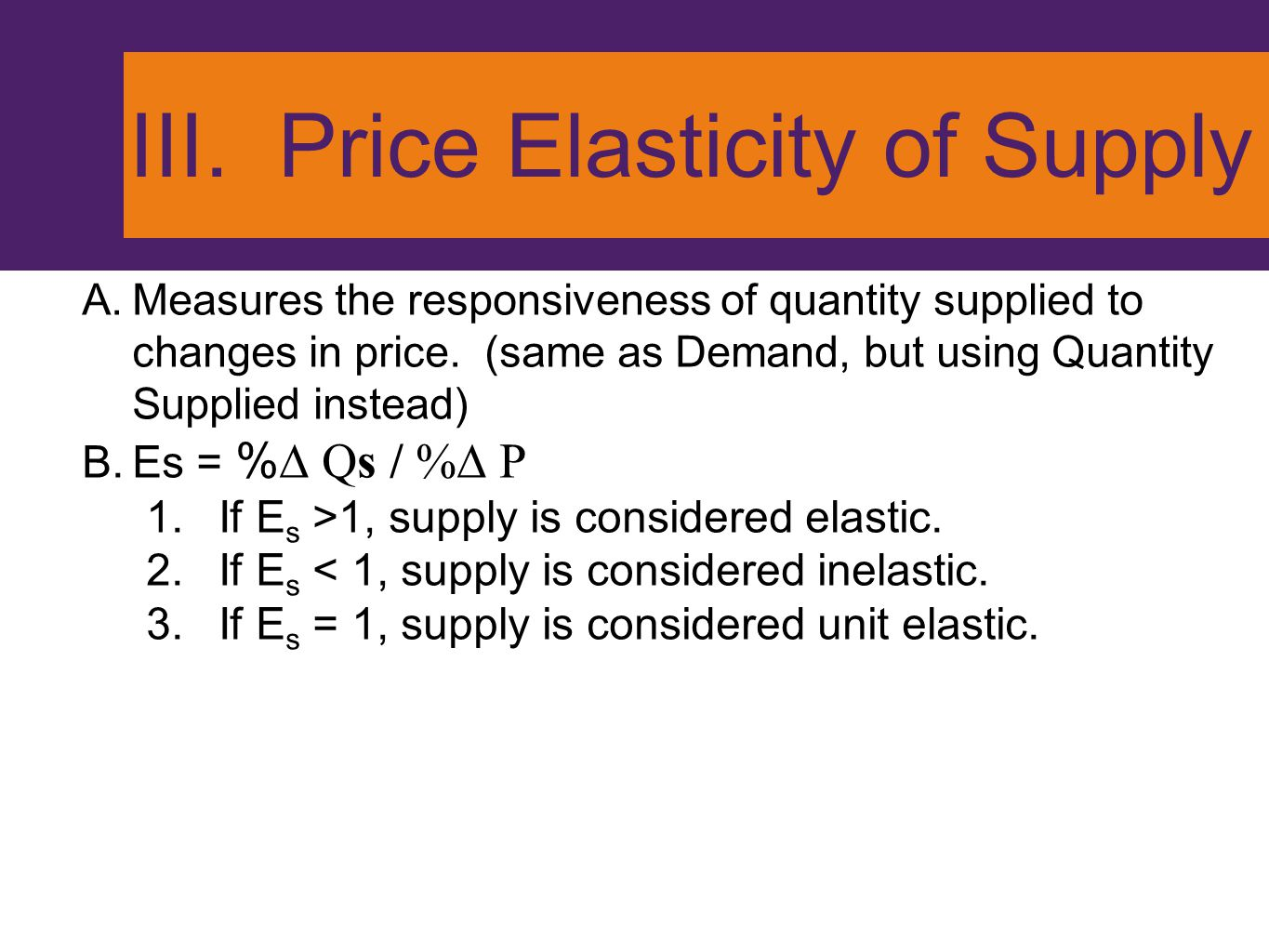 III. Price Elasticity of Supply A.Measures the responsiveness of quantity supplied to changes in price. (same as Demand, but using Quantity Supplied i