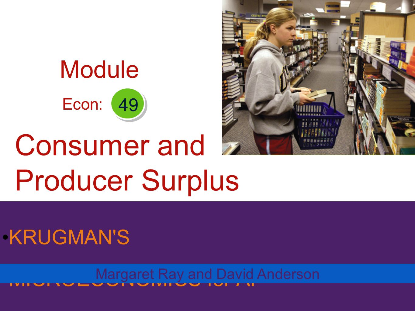 KRUGMAN'S MICROECONOMICS for AP* Consumer and Producer Surplus Margaret Ray and David Anderson Econ: 49 Module