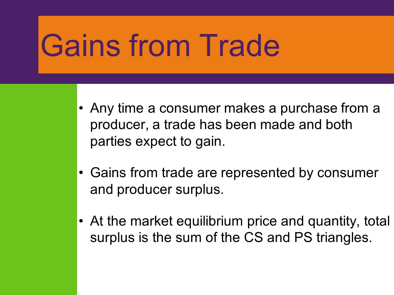 Gains from Trade Any time a consumer makes a purchase from a producer, a trade has been made and both parties expect to gain. Gains from trade are rep