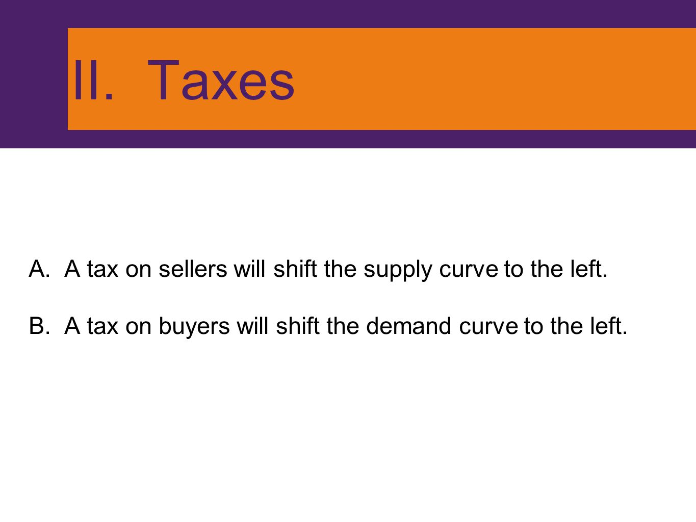 II. Taxes A. A tax on sellers will shift the supply curve to the left. B. A tax on buyers will shift the demand curve to the left.