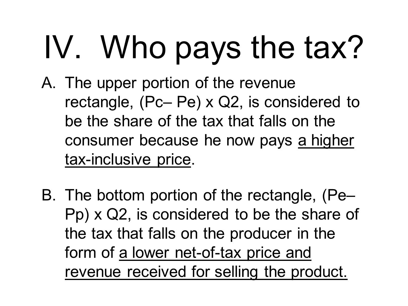 IV. Who pays the tax? A.The upper portion of the revenue rectangle, (Pc– Pe) x Q2, is considered to be the share of the tax that falls on the consumer