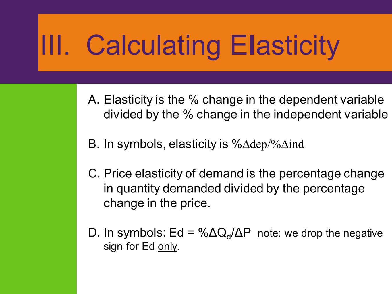 III. Calculating Elasticity A.Elasticity is the % change in the dependent variable divided by the % change in the independent variable B.In symbols, e