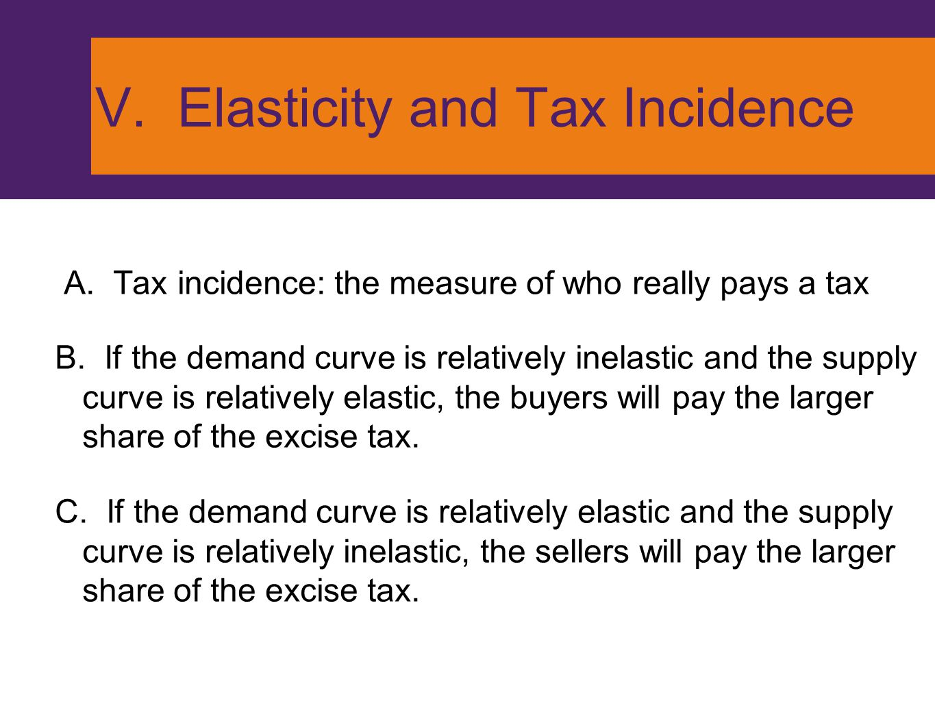 V. Elasticity and Tax Incidence A. Tax incidence: the measure of who really pays a tax B. If the demand curve is relatively inelastic and the supply c