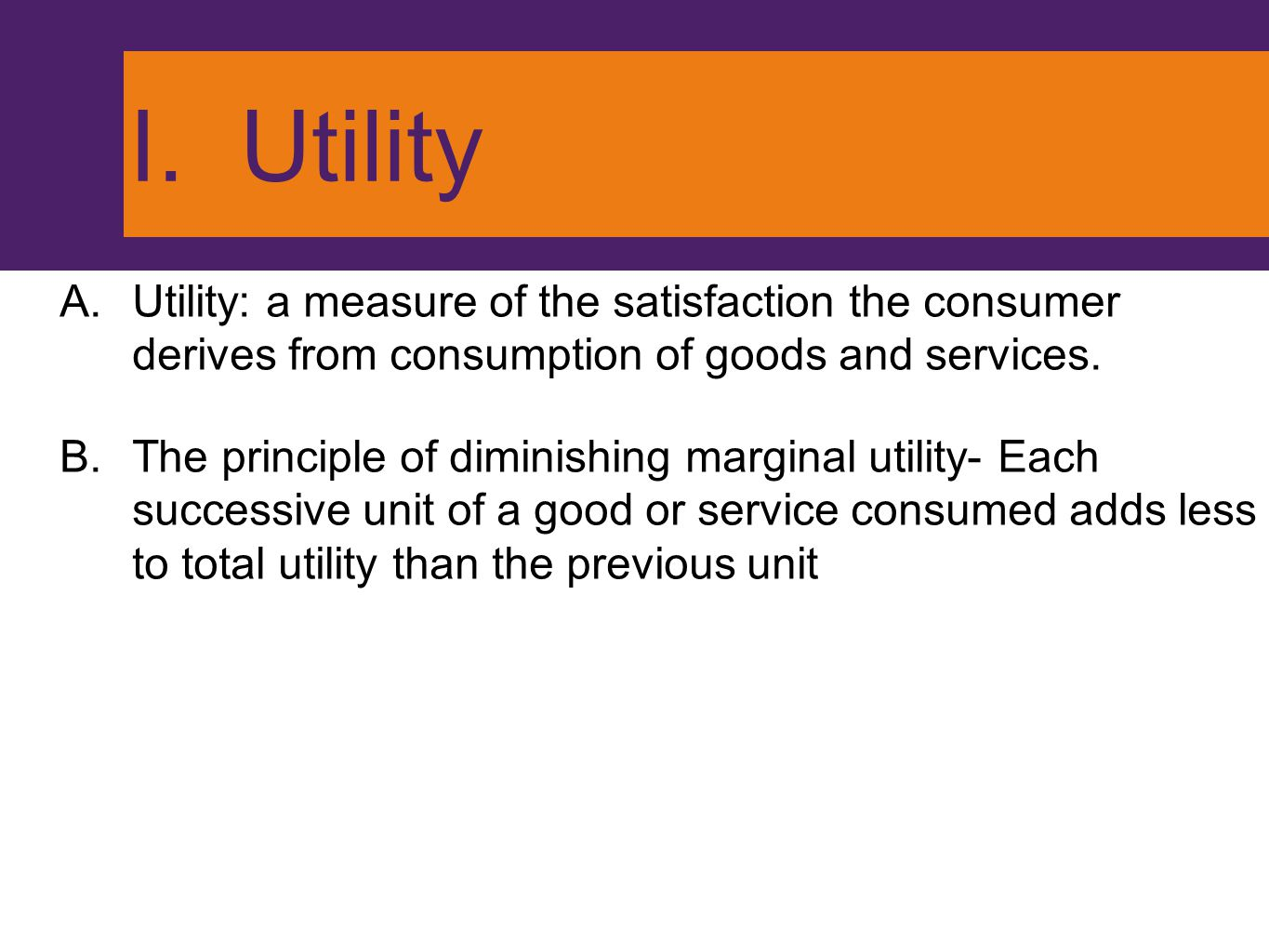 I. Utility A.Utility: a measure of the satisfaction the consumer derives from consumption of goods and services. B.The principle of diminishing margin