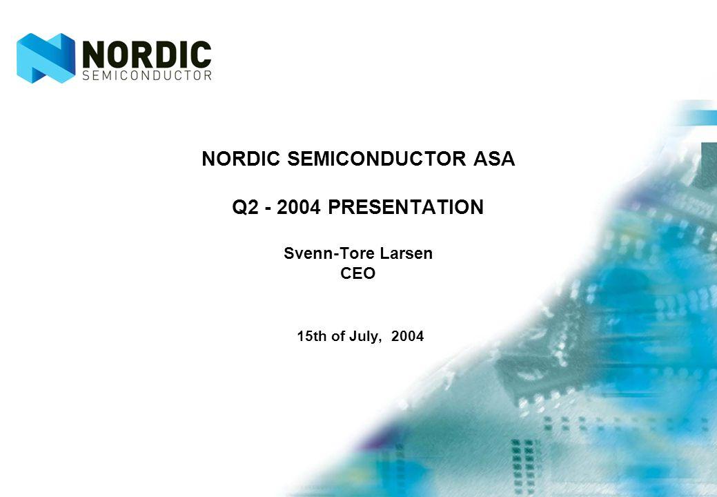 NORDIC SEMICONDUCTOR ASA Q2 - 2004 PRESENTATION Svenn-Tore Larsen CEO 15th of July, 2004