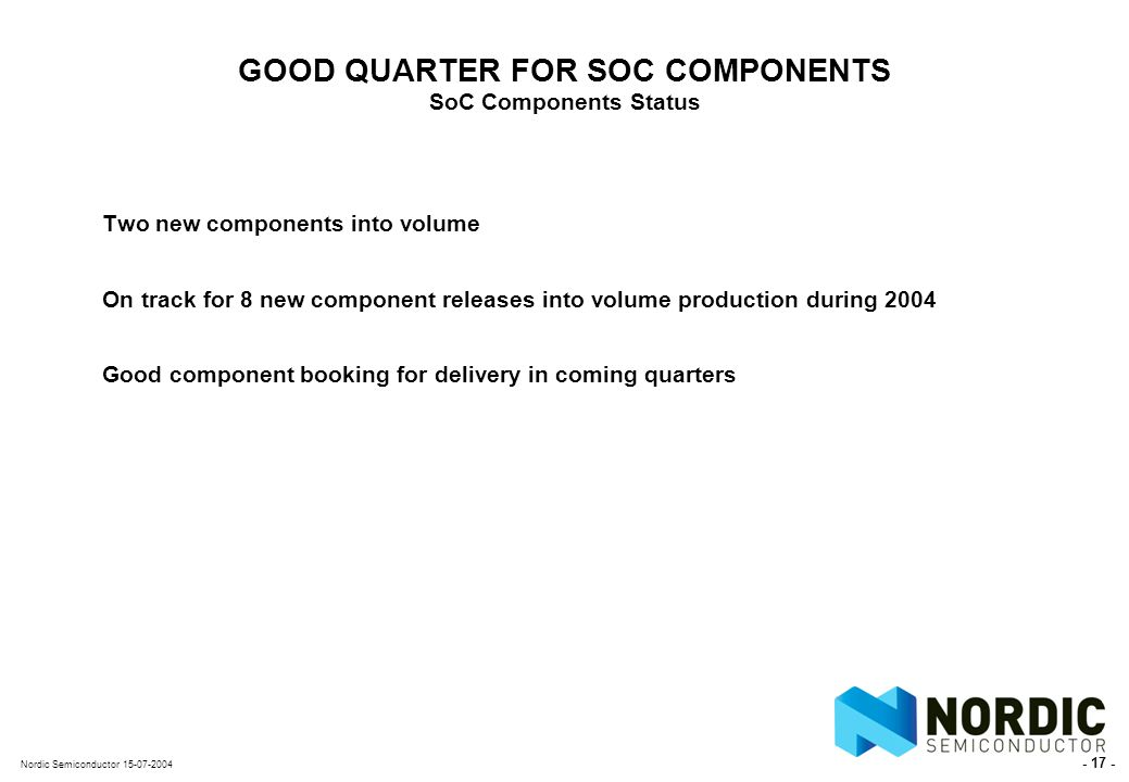 - 17 - Nordic Semiconductor 15-07-2004 GOOD QUARTER FOR SOC COMPONENTS SoC Components Status Two new components into volume On track for 8 new component releases into volume production during 2004 Good component booking for delivery in coming quarters