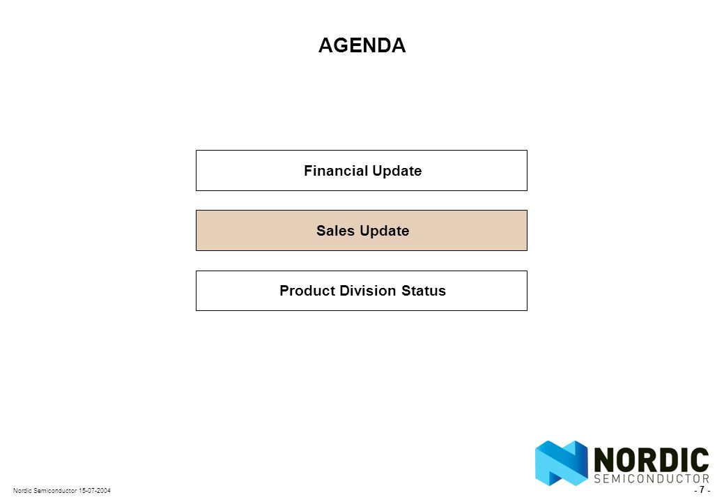 - 7 - Nordic Semiconductor 15-07-2004 AGENDA Financial Update Sales Update Product Division Status