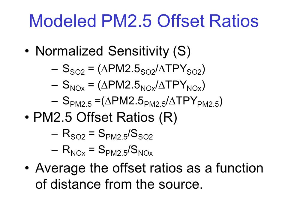 Modeled PM2.5 Offset Ratios Normalized Sensitivity (S) –S SO2 = (  PM2.5 SO2 /  TPY SO2 ) –S NOx = (  PM2.5 NOx /  TPY NOx ) –S PM2.5 =(  PM2.5 PM2.5 /  TPY PM2.5 ) PM2.5 Offset Ratios (R) –R SO2 = S PM2.5 /S SO2 –R NOx = S PM2.5 /S NOx Average the offset ratios as a function of distance from the source.