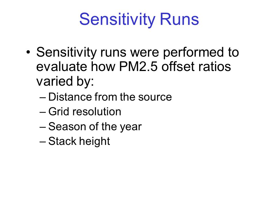 Sensitivity Runs Sensitivity runs were performed to evaluate how PM2.5 offset ratios varied by: –Distance from the source –Grid resolution –Season of the year –Stack height