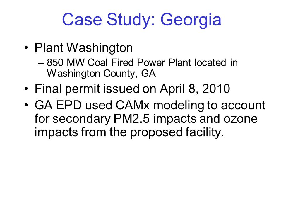 Case Study: Georgia Plant Washington –850 MW Coal Fired Power Plant located in Washington County, GA Final permit issued on April 8, 2010 GA EPD used CAMx modeling to account for secondary PM2.5 impacts and ozone impacts from the proposed facility.
