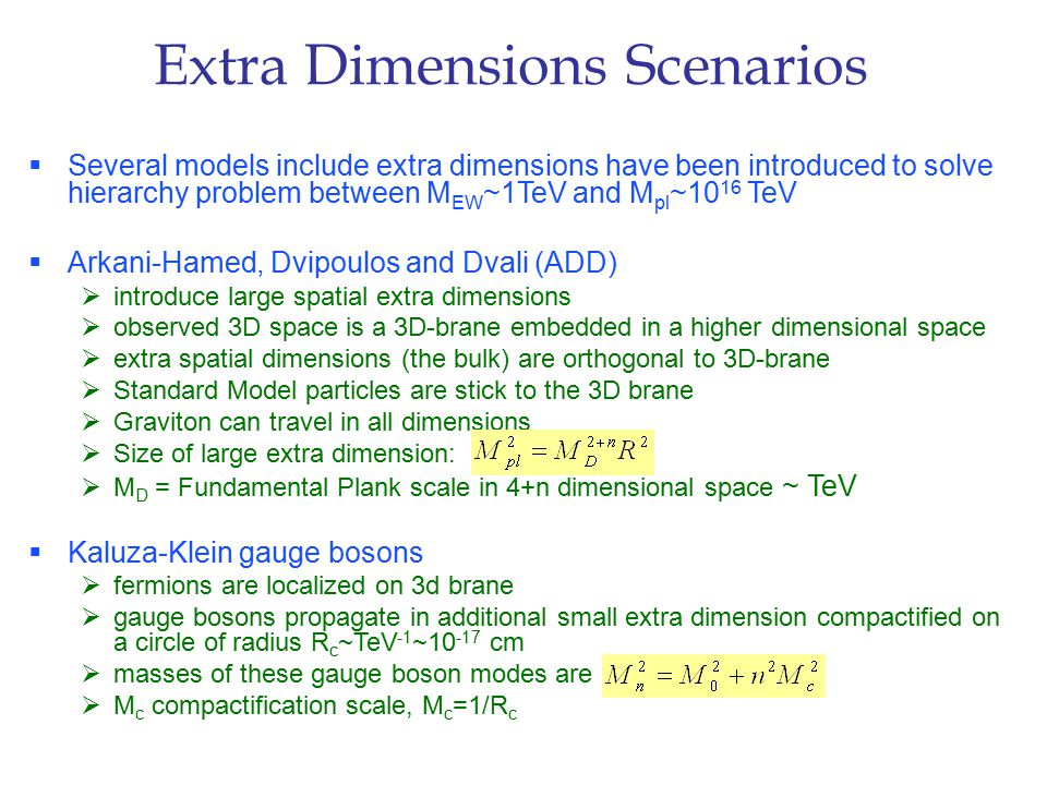 Extra Dimensions Scenarios  Several models include extra dimensions have been introduced to solve hierarchy problem between M EW ~1TeV and M pl ~10 16 TeV  Arkani-Hamed, Dvipoulos and Dvali (ADD)  introduce large spatial extra dimensions  observed 3D space is a 3D-brane embedded in a higher dimensional space  extra spatial dimensions (the bulk) are orthogonal to 3D-brane  Standard Model particles are stick to the 3D brane  Graviton can travel in all dimensions  Size of large extra dimension:  M D = Fundamental Plank scale in 4+n dimensional space ~ TeV  Kaluza-Klein gauge bosons  fermions are localized on 3d brane  gauge bosons propagate in additional small extra dimension compactified on a circle of radius R c ~TeV -1 ~10 -17 cm  masses of these gauge boson modes are  M c compactification scale, M c =1/R c