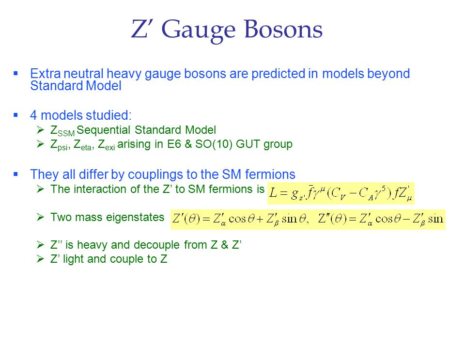 Z' Gauge Bosons  Extra neutral heavy gauge bosons are predicted in models beyond Standard Model  4 models studied:  Z SSM Sequential Standard Model  Z psi, Z eta, Z exi arising in E6 & SO(10) GUT group  They all differ by couplings to the SM fermions  The interaction of the Z' to SM fermions is  Two mass eigenstates  Z'' is heavy and decouple from Z & Z'  Z' light and couple to Z
