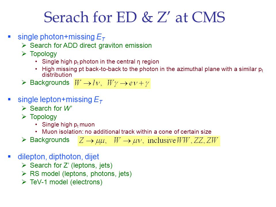 Serach for ED & Z' at CMS  single photon+missing E T  Search for ADD direct graviton emission  Topology Single high p t photon in the central η region High missing pt back-to-back to the photon in the azimuthal plane with a similar p t distribution  Backgrounds  single lepton+missing E T  Search for W'  Topology Single high p t muon Muon isolation: no additional track within a cone of certain size  Backgrounds  dilepton, dipthoton, dijet  Search for Z' (leptons, jets)  RS model (leptons, photons, jets)  TeV-1 model (electrons)