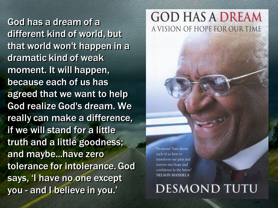 God has a dream of a different kind of world, but that world won't happen in a dramatic kind of weak moment. It will happen, because each of us has ag