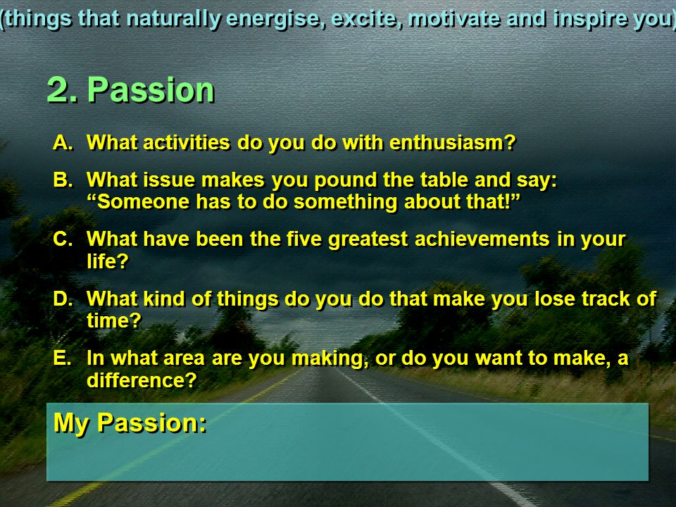 """2. Passion A.What activities do you do with enthusiasm? B.What issue makes you pound the table and say: """"Someone has to do something about that!"""" C.Wh"""