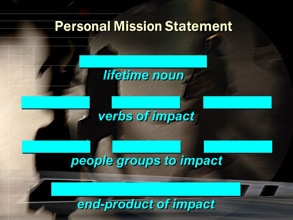 verbs of impact lifetime noun end-product of impact people groups to impact Personal Mission Statement