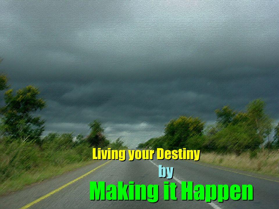 Living your Destiny by Making it Happen