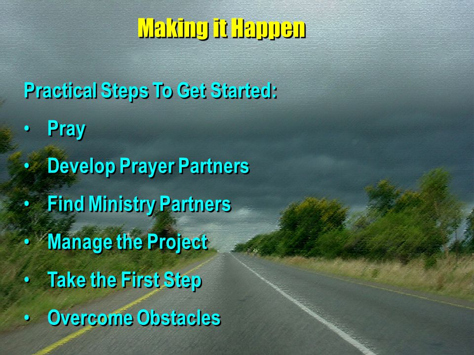 Making it Happen Practical Steps To Get Started: Pray Develop Prayer Partners Find Ministry Partners Manage the Project Take the First Step Overcome O