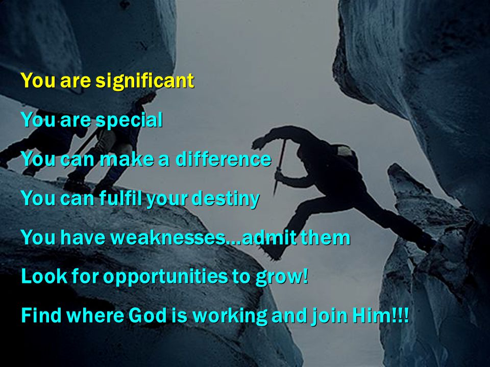 You are significant You are special You can make a difference You can fulfil your destiny You have weaknesses…admit them Look for opportunities to gro