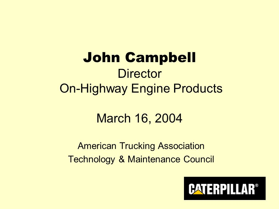 John Campbell Director On-Highway Engine Products March 16, 2004 American Trucking Association Technology & Maintenance Council