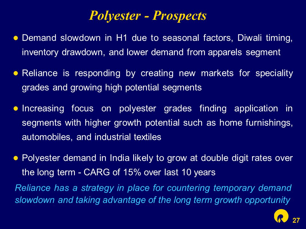 27 Polyester - Prospects Demand slowdown in H1 due to seasonal factors, Diwali timing, inventory drawdown, and lower demand from apparels segment Reliance is responding by creating new markets for speciality grades and growing high potential segments Increasing focus on polyester grades finding application in segments with higher growth potential such as home furnishings, automobiles, and industrial textiles Polyester demand in India likely to grow at double digit rates over the long term - CARG of 15% over last 10 years Reliance has a strategy in place for countering temporary demand slowdown and taking advantage of the long term growth opportunity