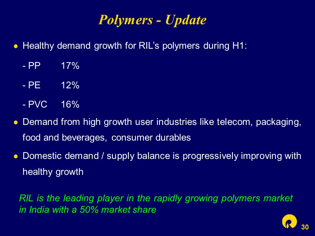 30 Polymers - Update Healthy demand growth for RIL's polymers during H1: - PP17% - PE12% - PVC16% Demand from high growth user industries like telecom, packaging, food and beverages, consumer durables Domestic demand / supply balance is progressively improving with healthy growth RIL is the leading player in the rapidly growing polymers market in India with a 50% market share