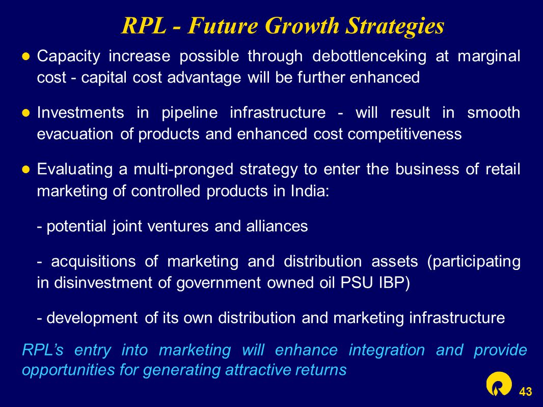 43 RPL - Future Growth Strategies Capacity increase possible through debottlenceking at marginal cost - capital cost advantage will be further enhanced Investments in pipeline infrastructure - will result in smooth evacuation of products and enhanced cost competitiveness Evaluating a multi-pronged strategy to enter the business of retail marketing of controlled products in India: - potential joint ventures and alliances - acquisitions of marketing and distribution assets (participating in disinvestment of government owned oil PSU IBP) - development of its own distribution and marketing infrastructure RPL's entry into marketing will enhance integration and provide opportunities for generating attractive returns