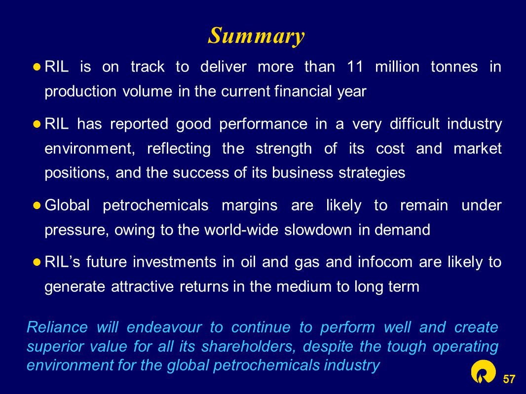 57 Summary RIL is on track to deliver more than 11 million tonnes in production volume in the current financial year RIL has reported good performance