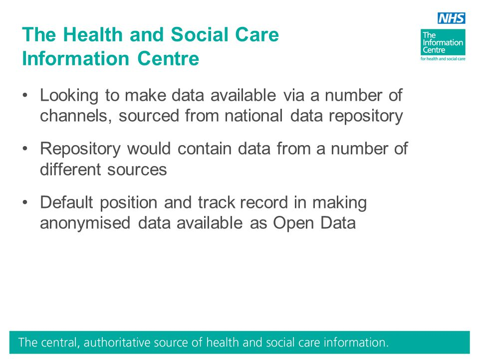 The Health and Social Care Information Centre Looking to make data available via a number of channels, sourced from national data repository Repository would contain data from a number of different sources Default position and track record in making anonymised data available as Open Data