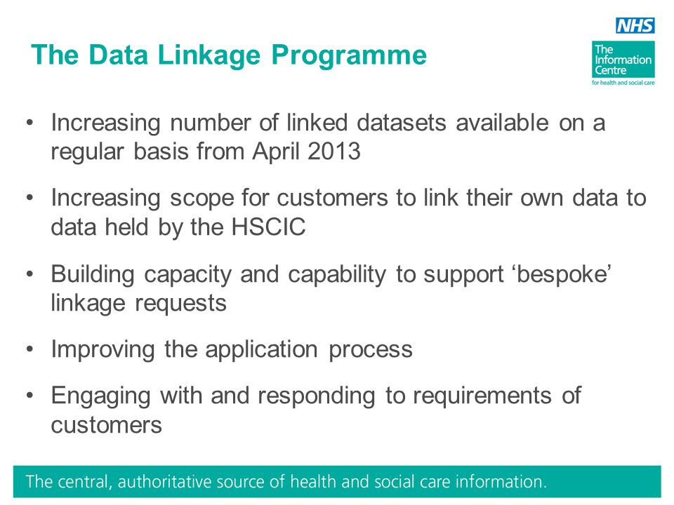 The Data Linkage Programme Increasing number of linked datasets available on a regular basis from April 2013 Increasing scope for customers to link their own data to data held by the HSCIC Building capacity and capability to support 'bespoke' linkage requests Improving the application process Engaging with and responding to requirements of customers