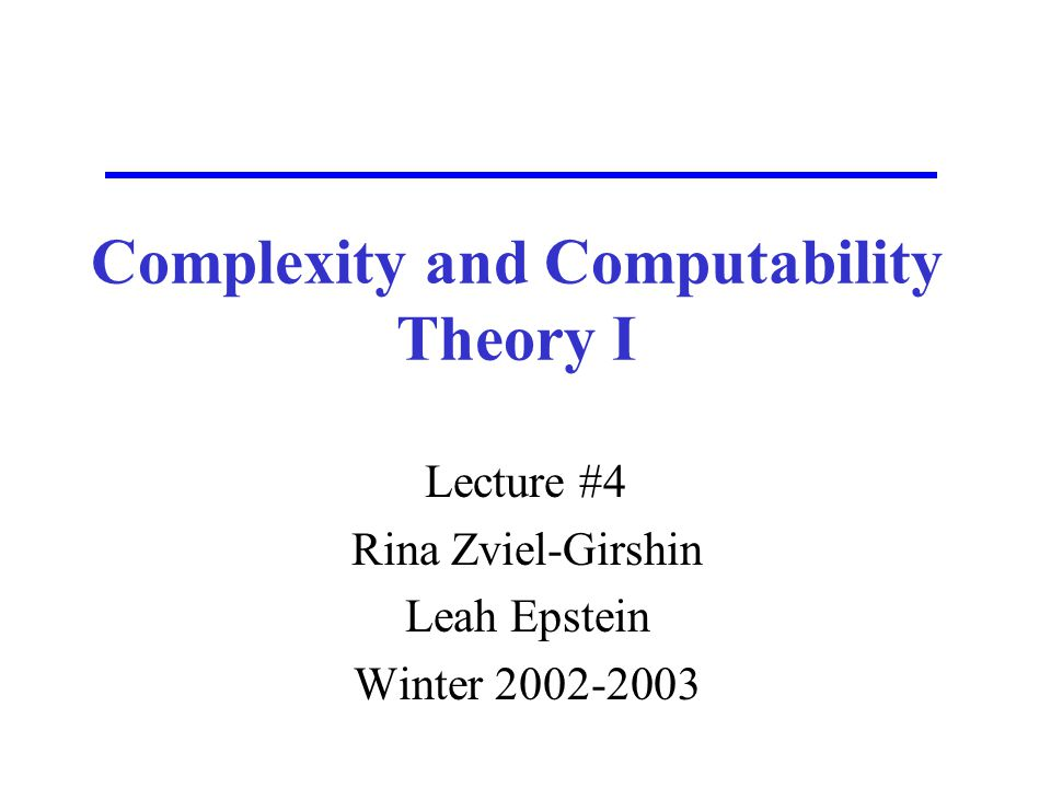 Complexity and Computability Theory I Lecture #4 Rina Zviel-Girshin Leah Epstein Winter 2002-2003