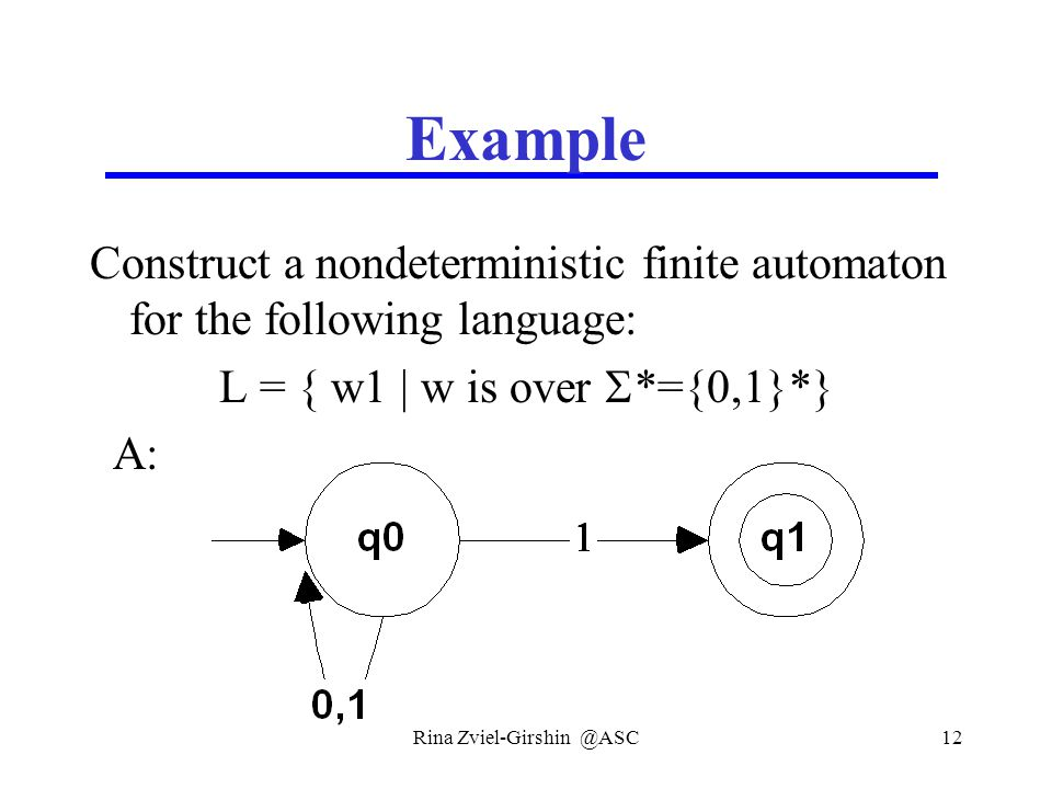 Rina Zviel-Girshin @ASC12 Example Construct a nondeterministic finite automaton for the following language: L = { w1 | w is over  *={0,1}*} A: