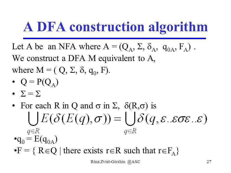 Rina Zviel-Girshin @ASC27 A DFA construction algorithm Let A be an NFA where A = (Q A, ,  A, q 0A, F A ). We construct a DFA M equivalent to A, wher