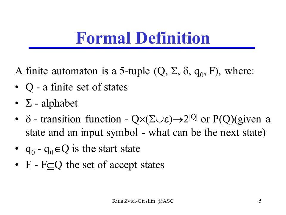 Rina Zviel-Girshin @ASC5 Formal Definition A finite automaton is a 5-tuple (Q, , , q 0, F), where: Q - a finite set of states  - alphabet  - trans