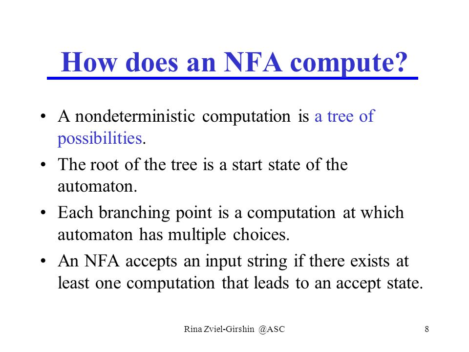 Rina Zviel-Girshin @ASC8 How does an NFA compute? A nondeterministic computation is a tree of possibilities. The root of the tree is a start state of
